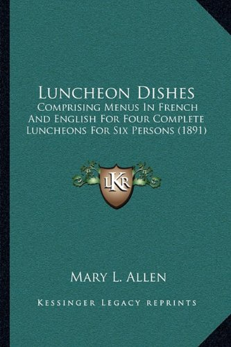 Luncheon Dishes: Comprising Menus in French and English for Four Complete Luncheons for Six Persons (1891)