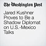 Jared Kushner Proves to Be a Shadow Diplomat on U.S.-Mexico Talks | Philip Rucker,Ashley Parker,Joshua Partlow