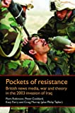 Pockets of Resistance: British News Media, War and Theory in the 2003 Invasion of Iraq