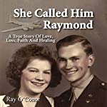 She Called Him Raymond: A True Story of Love, Loss, Faith and Healing | Ray O'Conor