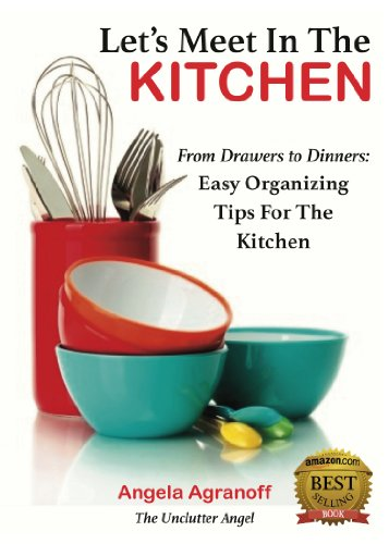 Let's Meet In The Kitchen: From Drawers to Dinners: Easy Organizing Tips for the Kitchen by Angela Agranoff