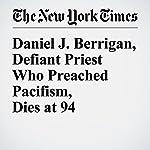 Daniel J. Berrigan, Defiant Priest Who Preached Pacifism, Dies at 94   Daniel Lewis
