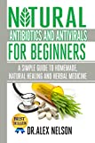 Natural Antibiotics And Antivirals For Beginners: A Simple Guide To Homemade, Natural Healing And Herbal Medicine