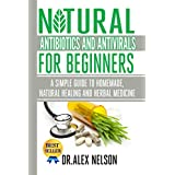 Natural Antibiotics And Antivirals For Beginners: A Simple Guide To Homemade, Natural Healing And Herbal Medicine ~ Dr Alex Nelson