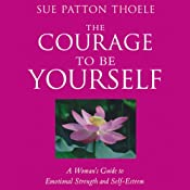 The Courage to Be Yourself: A Woman's Guide to Emotional Strength and Self-Esteem | [Sue Patton Thoele]