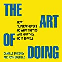 The Art of Doing: How Superachievers Do What They Do and How They Do It So Well Audiobook by Camille Sweeney, Josh Gosfield Narrated by Ashley Present, Colin Fant, Jal Duncan, Justin Landon, Kerry Eicholz, Lee Han, Lyn Landon, Mark Middleton, Roxanne Russel