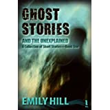 Ghost Stories And The Unexplained: A Collection of Short Storiesby Emily Hill