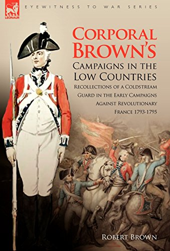 Corporal Brown's Campaigns in the Low Countries: Recollections of a Coldstream Guard in the Early Campaigns Against Revolutionary France 1793-1795 (Eyewitness to War)