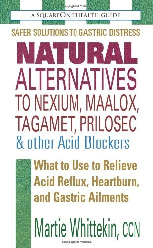 Natural Alternatives to Nexium, Maalox, Tagamet, Prilosec &amp; Other Acid Blockers: What to Use to Relieve Acid Reflux, Heartburn, and Gastric Ailments