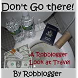 Don't Go There! A Robblogger Look at Travel ~ Robb Logger