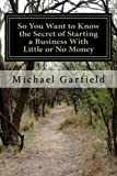 img - for So You Want to Know the Secret of Starting a Business With Little or No Money: Every Path we take leads us to a new and wonderful place! book / textbook / text book