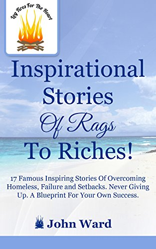 John Ward - Inspirational Stories of Rags to Riches: 17 Famous Inspiring Stories of Overcoming Homeless, Failure and Setbacks. Never Giving Up. (Log Fires For The Heart)