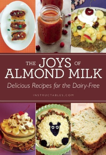 the-joys-of-almond-milk-delicious-recipes-for-the-dairy-free-by-instructablescom-2014-paperback