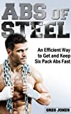 Abs of Steel: An Efficient Way to Get and Keep Six Pack Abs Fast