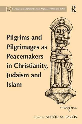Pilgrims and Pilgrimages as Peacemakers in Christianity, Judaism and Islam (Compostela International Studies in Pilgrimage History and Cult