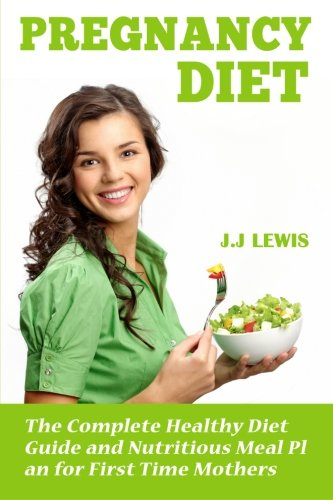 Pregnancy Diet: The Complete Healthy Diet Guide and Nutritious Meal Plan for First Time Mothers