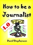How To Be A Journalist 4.0: Writing News, Structuring Stories, Finding Angles, Writing Intros