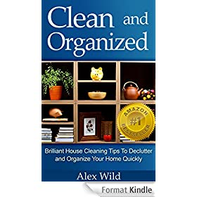 Clean And Organized: Brilliant House Cleaning Tips To De-Clutter And Organize Your Home Quickly (speed cleaning and organizing,minimalist living, organization books Book 1) (English Edition)