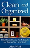 Clean And Organized: Brilliant House Cleaning Tips To De-Clutter And Organize Your Home Quickly (FREE BONUS INCLUDED!) (speed cleaning and organizing,minimalist living, organization books Book 1)
