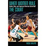 When Women Rule the Court: Gender, Race, and Japanese American Basketball (Critical Issues in Sport and Society)