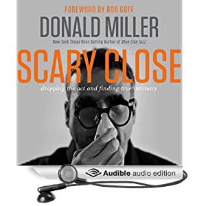 Scary Close - Dropping the Act and Finding True Intimacy - Donald Miller