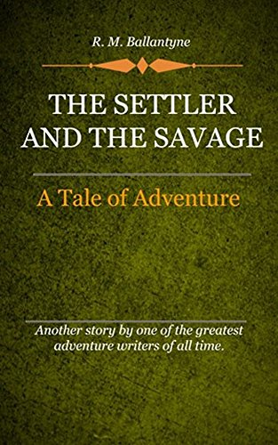 R. M. Ballantyne - The Settler and the Savage (Illustrated): A Tale Of Adventure