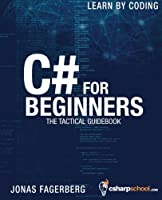 C# For Beginners: The tactical guidebook – Learn CSharp by coding Front Cover