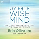 Living in Wise Mind: Practices to Master Your Emotions and Transform Your Life | Erin Olivo