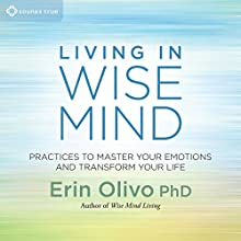 Living in Wise Mind: Practices to Master Your Emotions and Transform Your Life  by Erin Olivo Narrated by Erin Olivo