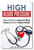 High Blood Pressure: Natural Solution to Lower Your Blood Pressure and Live a Healthy Lifestyle (Natural Cure)