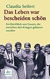 Das Leben war bescheiden schön: Ein Rückblick von Frauen, die zwischen den Kriegen geboren wurden - Claudia Seifert