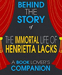 The Immortal Life of Henrietta Lacks: Behind the Story - The Undisclosed Story Behind the Curtains (A Background Information Book Companion)