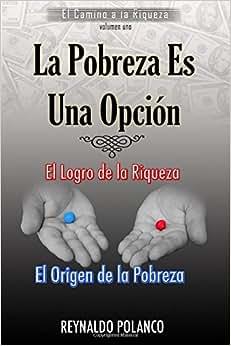 El Logro De La Riqueza, El Origen De La Pobreza: ?Por Que No Eres Rico Ahora...? (El Camino A La Riqueza) (Volume 1) (Spanish Edition)