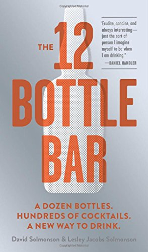 The 12 Bottle Bar: A Dozen Bottles. Hundreds of Cocktails. A New Way to Drink.