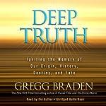 Deep Truth: Igniting the Memory of Our Origin, History, Destiny, and Fate | Gregg Braden