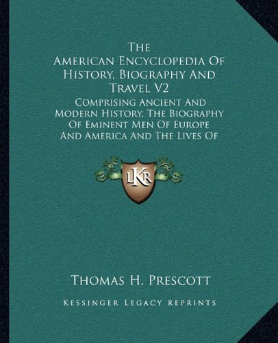 The American Encyclopedia of History, Biography and Travel V2: Comprising Ancient and Modern History, the Biography of Eminent Men of Europe and America and the Lives of Distinguished Travelers