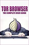 Tor browser: Guide on how to Use The Tor Network, Ensure Internet Privacy, and Access The Deep Web (Ensure Internet Privac...