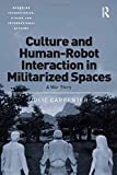 Culture and Human-Robot Interaction in Militarized Spaces: A War Story (Emerging Technologies, Ethics and International Affairs)