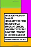 img - for The Backwoods of Canada : Being Letters From The Wife of an Emigrant Officer, Illustrative of the Domestic Economy of British America book / textbook / text book