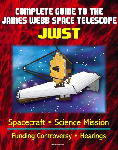 Complete Guide To Nasa'S James Webb Space Telescope (Jwst) Project - Spacecraft, Instruments And Mirror, Science, Infrared Astronomy, Gao And Independent Review Reports, Congressional Hearings