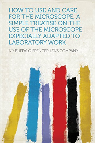 How To Use And Care For The Microscope, A Simple Treatise On The Use Of The Microscope Expecially Adapted To Laboratory Work