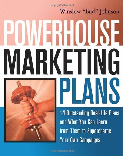 Powerhouse Marketing Plans - 14 Outstanding Real-Life Plans and What You Can Learn from Them to Supercharge Your Own Campaigns Winslow 'Bud' Johnson