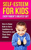 Self-Esteem For Kids - Every Parents Greatest Gift: How To Raise Kids To Have Confidence In Themselves And Their Own Abilities (building self-esteem, ... self-confidence for kids, esteem)