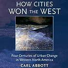 How Cities Won the West: Four Centuries of Urban Change in Western North America Hörbuch von Carl Abbott Gesprochen von: Rhett Samuel Price