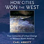 How Cities Won the West: Four Centuries of Urban Change in Western North America | Carl Abbott