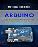 Arduino: Complete Beginners Guide For Arduino - Everything You Need To Know To Get Started (Arduino 101, Arduino Mastery)...