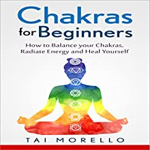 Chakras for Beginners: How to Balance Your Chakras, Radiate Energy and Heal Yourself Audiobook by Tai Morello Narrated by Laurence Bush