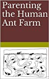 img - for Parenting the Human Ant Farm book / textbook / text book