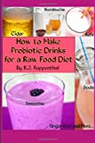 R.J. Ruppenthal How to Make Probiotic Drinks for a Raw Food Diet: Kefir, Kombucha, Ginger Beer, and Naturally Fermented Ciders, Sodas, and Smoothies