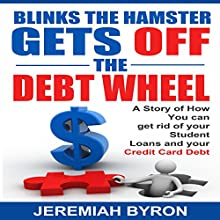 Blinks the Hamster Gets Off the Debt Wheel: A Story of How You Can Get Rid of Your Student Loans and Your Credit Card Debt (       UNABRIDGED) by Jeremiah Byron Narrated by Cynthia O'Brien